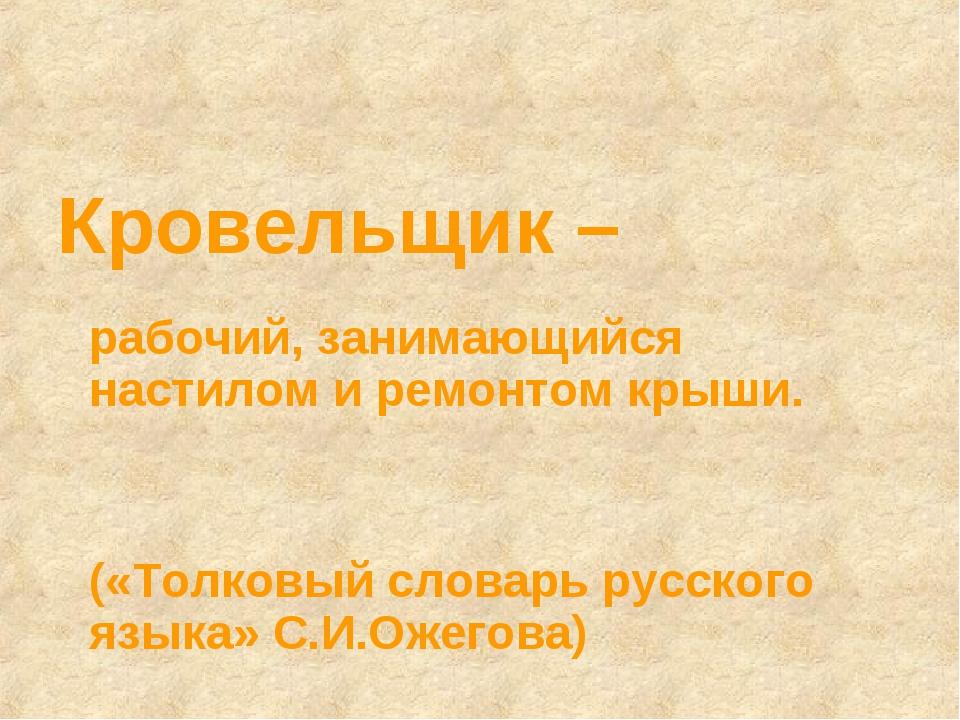 Кровельщик – рабочий, занимающийся настилом и ремонтом крыши. («Толковый слов...
