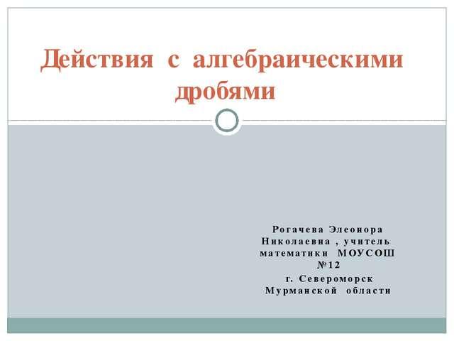 Рогачева Элеонора Николаевна , учитель математики МОУСОШ №12 г. Североморск М...