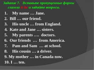 Задание 7. Вставьте пропущенные формы глагола to be и задайте вопросы. 1. My