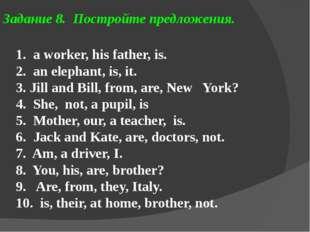Задание 8. Постройте предложения. 1. a worker, his father, is. 2. an elephant