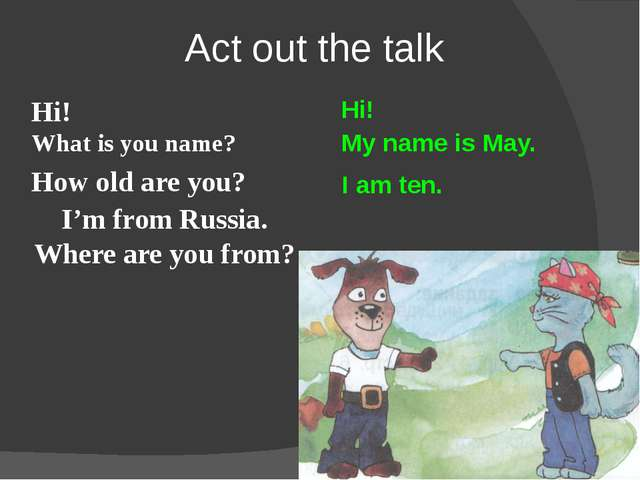 Act out the talk Hi! Hi! What is you name? My name is May. How old are you? I...