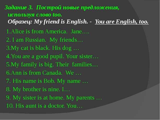 Задание 3. Построй новые предложения, используя слово too. Образец: My friend...