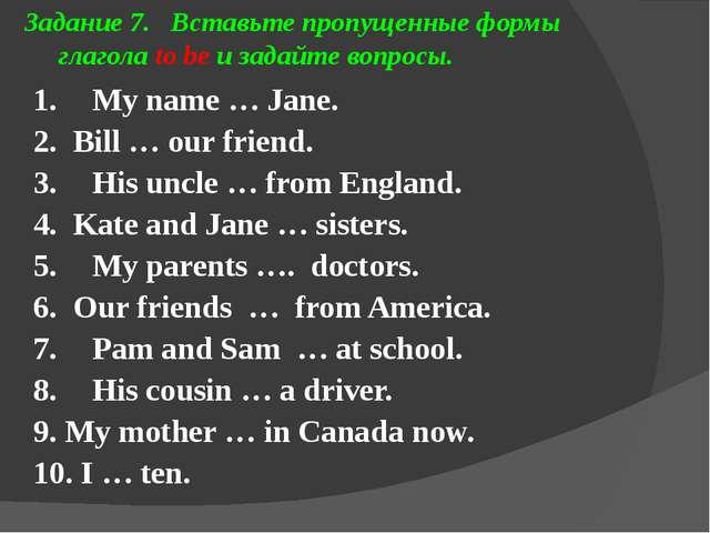 Задание 7. Вставьте пропущенные формы глагола to be и задайте вопросы. 1. My...
