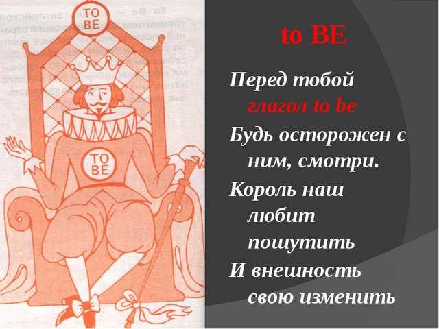 to BE Перед тобой глагол to be Будь осторожен с ним, смотри. Король наш люби...