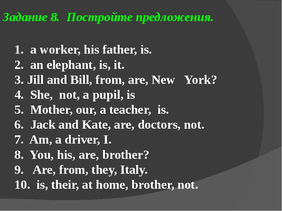 Задание 8. Постройте предложения. 1. a worker, his father, is. 2. an elephant...