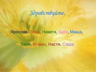 Здравствуйте, Ярослав, Лена, Никита, Катя, Маша, Ваня, Роман, Настя, Саша