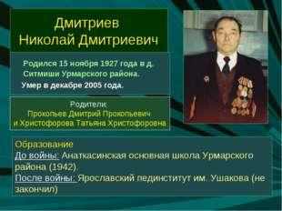Дмитриев Николай Дмитриевич Родился 15 ноября 1927 года в д. Ситмиши Урмарско
