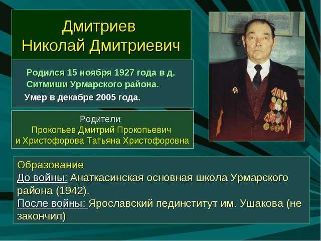 Дмитриев Николай Дмитриевич Родился 15 ноября 1927 года в д. Ситмиши Урмарско...