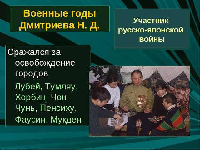 Военные годы Дмитриева Н. Д. Сражался за освобождение городов Лубей, Тумляу,...