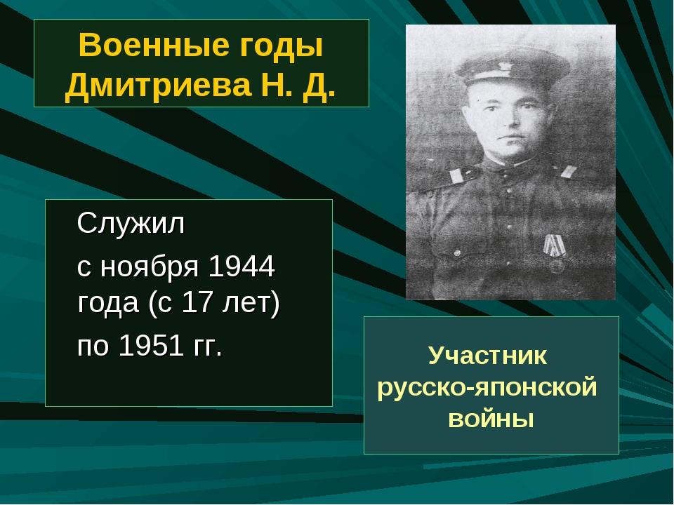 Военные годы Дмитриева Н. Д. Служил с ноября 1944 года (с 17 лет) по 1951 гг....