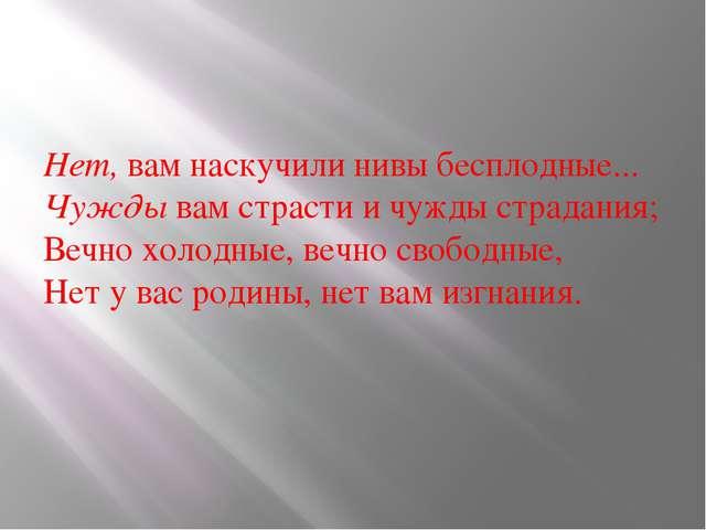 Нет, вам наскучили нивы бесплодные... Чужды вам страсти и чужды страдания; Ве...