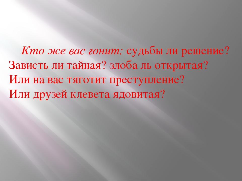 Кто же вас гонит: судьбы ли решение? Зависть ли тайная? злоба ль открытая? И...