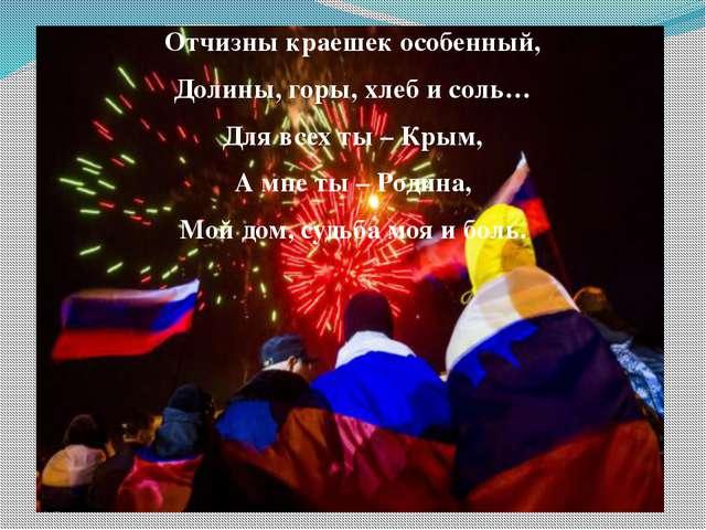 Отчизны краешек особенный, Долины, горы, хлеб и соль… Для всех ты – Крым, А м...
