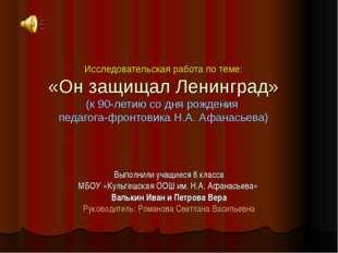 Исследовательская работа по теме: «Он защищал Ленинград» (к 90-летию со дня р