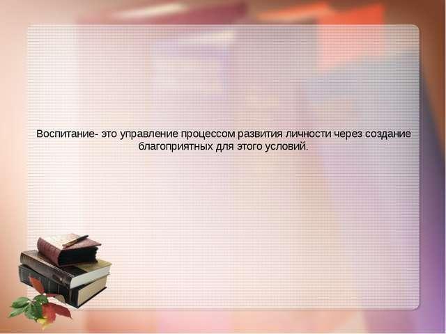 Воспитание- это управление процессом развития личности через создание благопр...