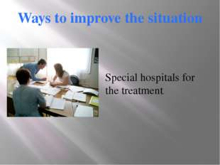 Ways to improve the situation Special hospitals for the treatment.