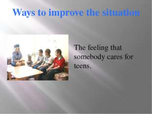Ways to improve the situation The feeling that somebody cares for teens.