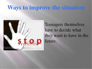 Ways to improve the situation Teenagers themselves have to decide what they w