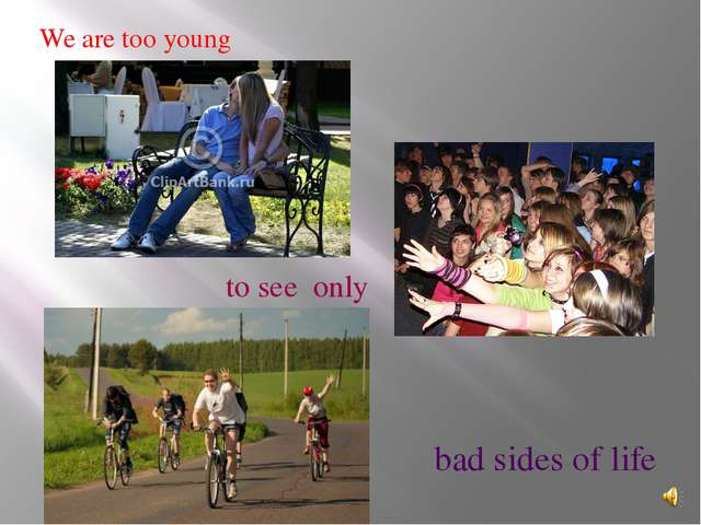 We are too young to see only bad sides of life