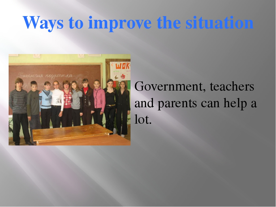 Ways to improve the situation Government, teachers and parents can help a lot.