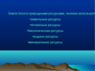 Земля богата природными ресурсами, человек использует их для производства все