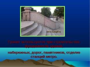 Гранит используется при строительстве фундаментов зданий, набережных, дорог,
