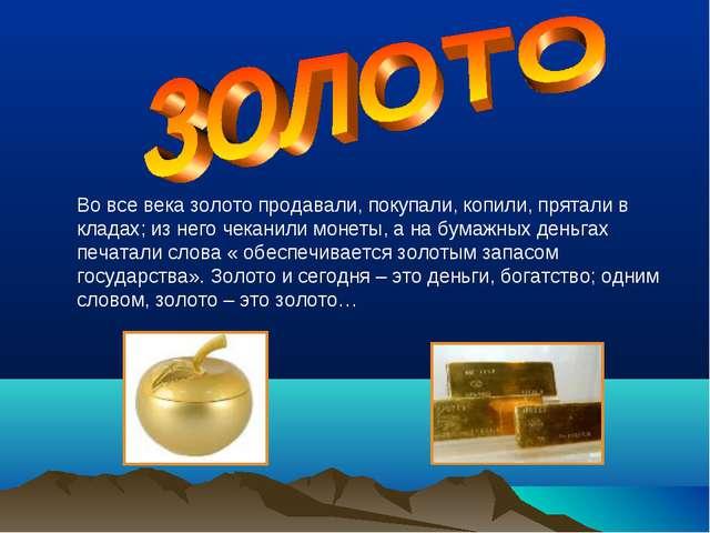Во все века золото продавали, покупали, копили, прятали в кладах; из него чек...