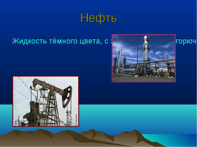 Нефть Жидкость тёмного цвета, с запахом бензина, горюча.