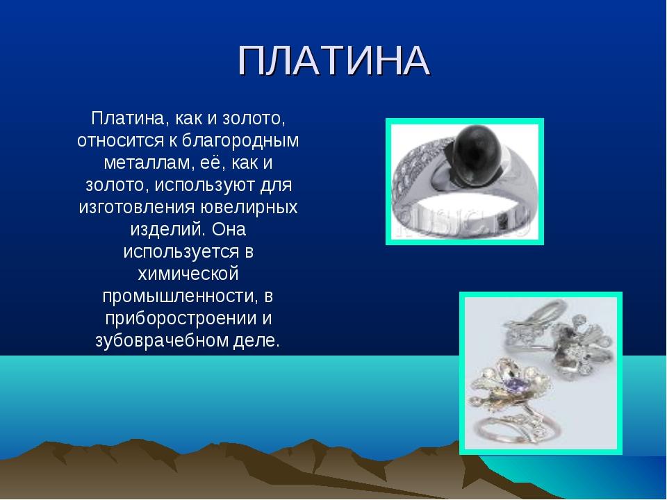 ПЛАТИНА Платина, как и золото, относится к благородным металлам, её, как и зо...