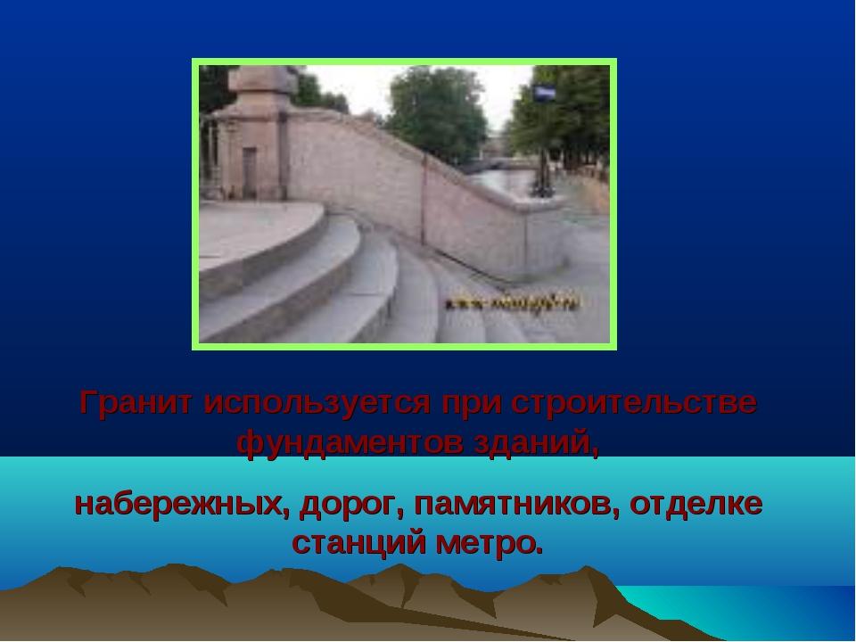 Гранит используется при строительстве фундаментов зданий, набережных, дорог,...