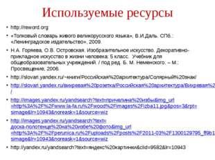 Используемые ресурсы http://reword.org «Толковый словарь живого великорусског
