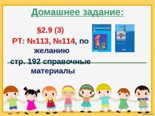 Домашнее задание: §2.9 (3) РТ: №113, №114, по желанию стр. 192 справочные мат