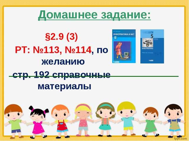 Домашнее задание: §2.9 (3) РТ: №113, №114, по желанию стр. 192 справочные мат...