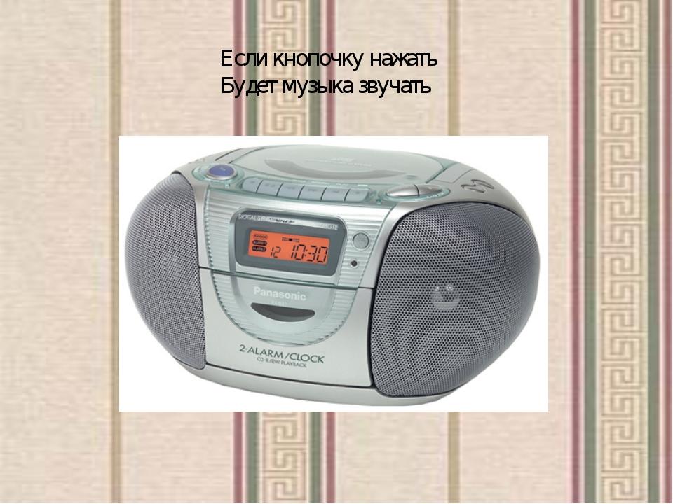Если кнопочку нажать Будет музыка звучать