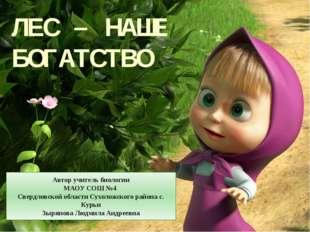 ЛЕС – НАШЕ БОГАТСТВО Автор учитель биологии МАОУ СОШ №4 Свердловской области