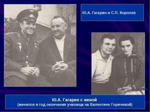 Ю.А. Гагарин и С.П. Королев Ю.А. Гагарин с женой (женился в год окончания учи
