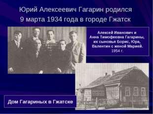 Юрий Алексеевич Гагарин родился 9 марта 1934 года в городе Гжатск Алексей Ива