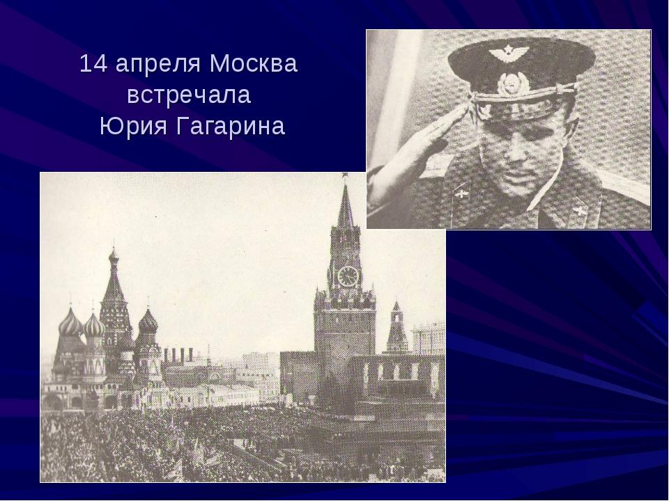 14 апреля Москва встречала Юрия Гагарина