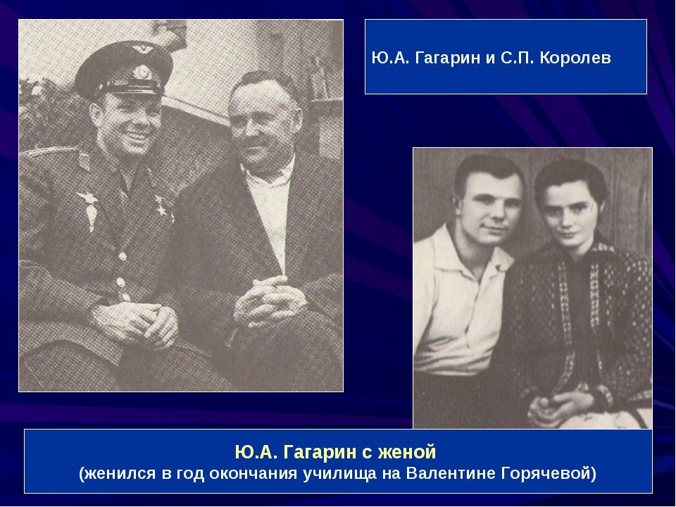 Ю.А. Гагарин и С.П. Королев Ю.А. Гагарин с женой (женился в год окончания учи...