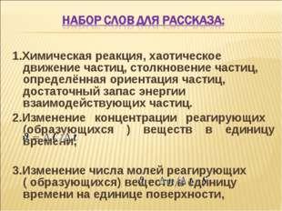 1.Химическая реакция, хаотическое движение частиц, столкновение частиц, опред