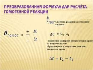 = Скорость реакции в гомогенной системе = С2- С1 - изменение молярной концен