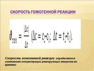 Скорость гомогенной реакции определяется изменением концентрации реагирующих