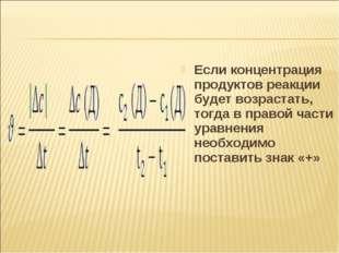 Если концентрация продуктов реакции будет возрастать, тогда в правой части ур