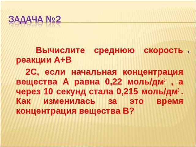 Вычислите среднюю скорость реакции А+В 2С, если начальная концентрация вещес...