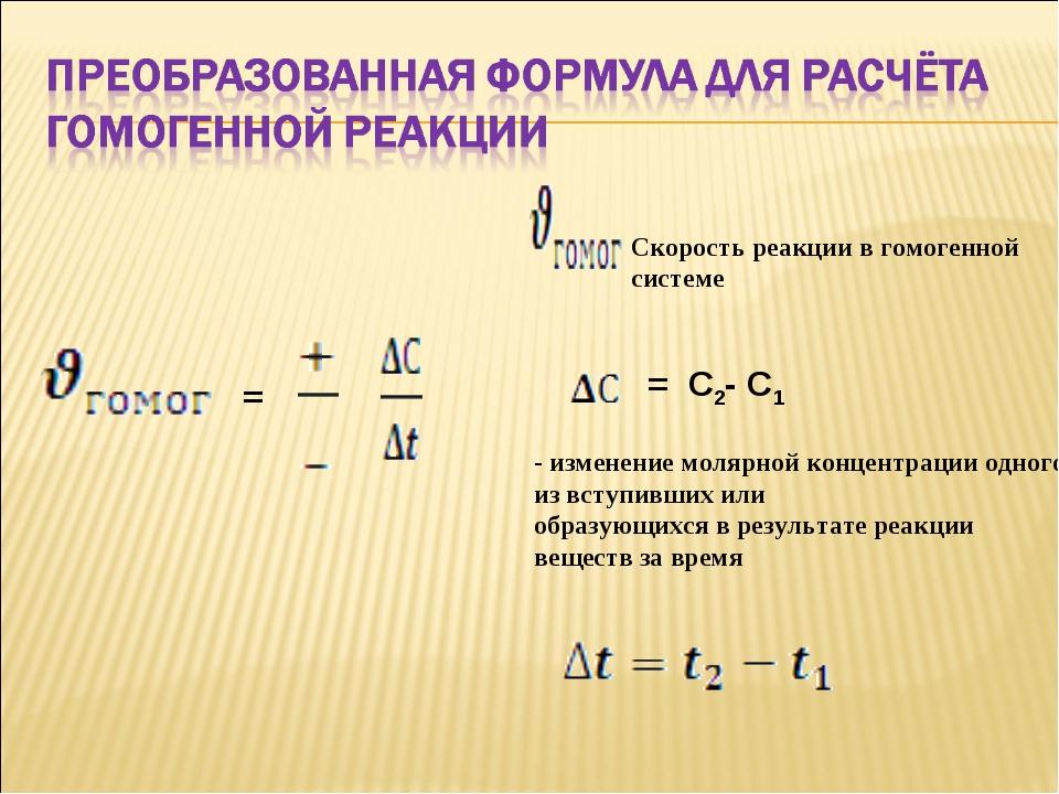 = Скорость реакции в гомогенной системе = С2- С1 - изменение молярной концен...
