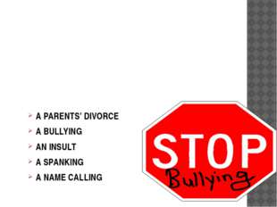 MAIN CAUSES A PARENTS' DIVORCE A BULLYING AN INSULT A SPANKING A NAME CALLING