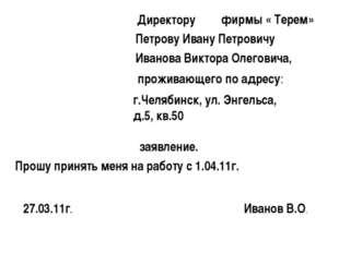 Директору фирмы « Терем» Петрову Ивану Петровичу Иванова Виктора Олеговича, п