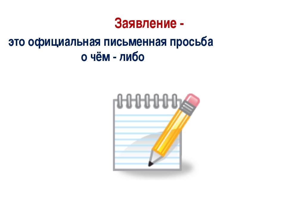 Заявление - это официальная письменная просьба о чём - либо