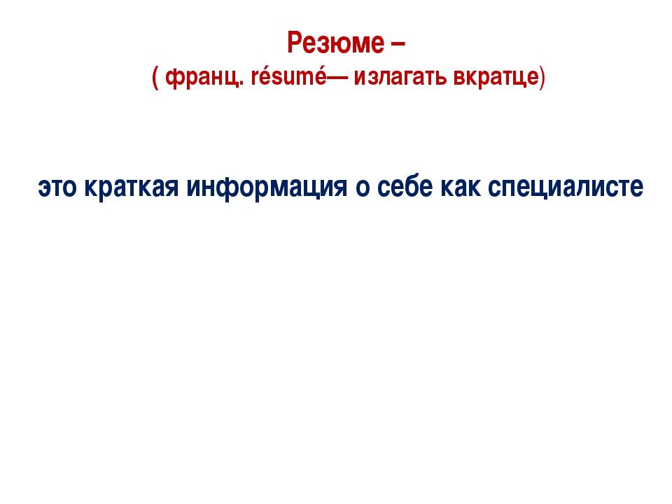 Резюме – ( франц. résumé— излагать вкратце) это краткая информация о себе как...