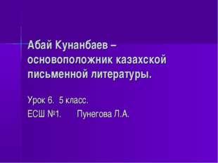 Абай Кунанбаев – основоположник казахской письменной литературы. Урок 6. 5 кл